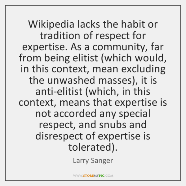 Wikipedia lacks the habit or tradition of respect for expertise. As a ...