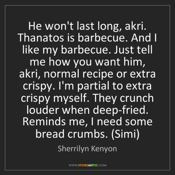 Sherrilyn Kenyon: He won't last long, akri. Thanatos is barbecue. And I...
