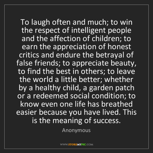 Anonymous: To laugh often and much; to win the respect of intelligent...