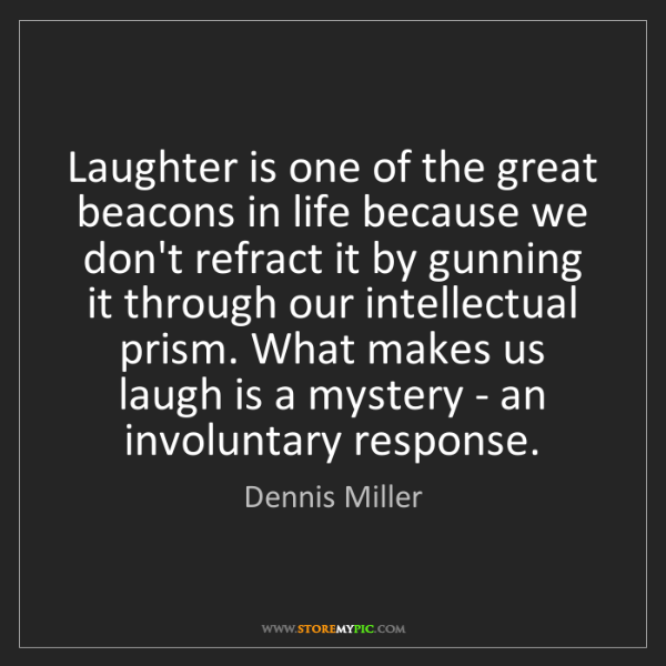 Dennis Miller: Laughter is one of the great beacons in life because...