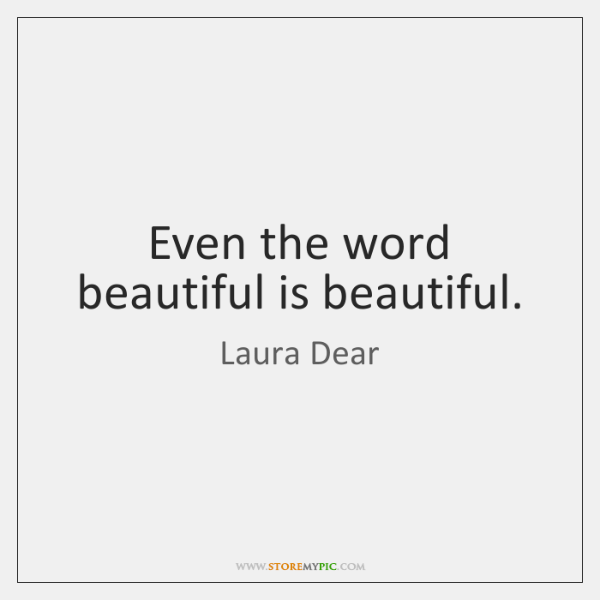 Even the word beautiful is beautiful.