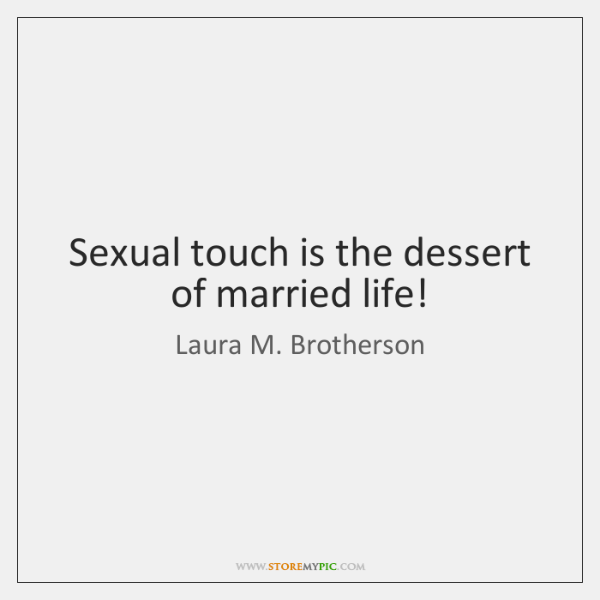 Sexual touch is the dessert of married life!