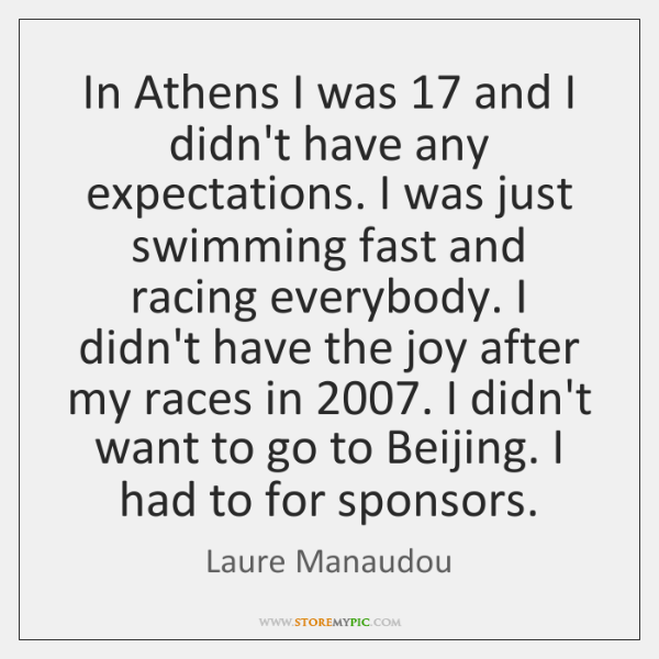 In Athens I was 17 and I didn't have any expectations. I was ...