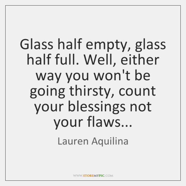 Glass half empty, glass half full. Well, either way you won't be ...
