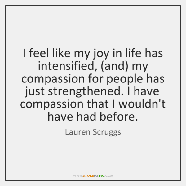 I feel like my joy in life has intensified, (and) my compassion ...