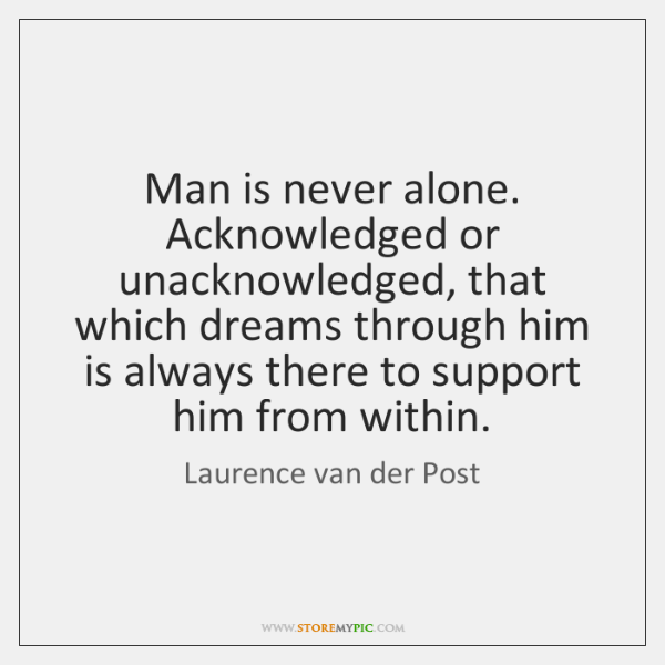 Man is never alone. Acknowledged or unacknowledged, that which dreams through him ...