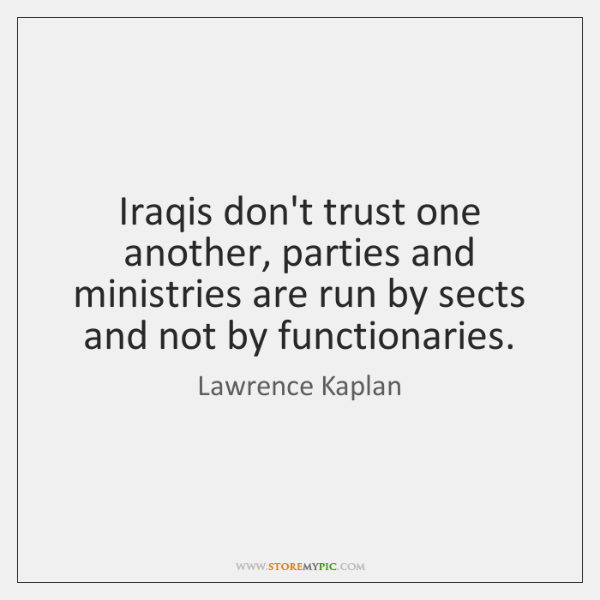 Iraqis don't trust one another, parties and ministries are run by sects ...