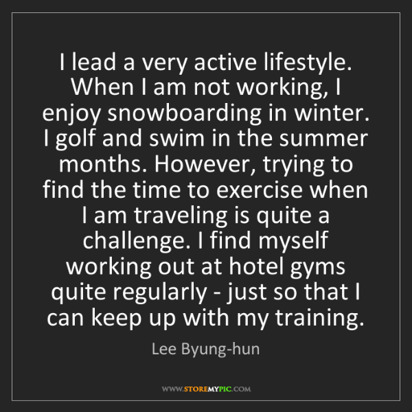 Lee Byung-hun: I lead a very active lifestyle. When I am not working,...