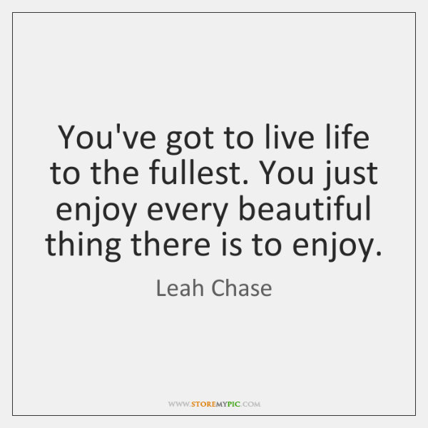 You've got to live life to the fullest. You just enjoy every ...