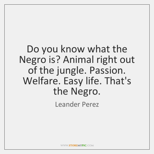 Do you know what the Negro is? Animal right out of the ...
