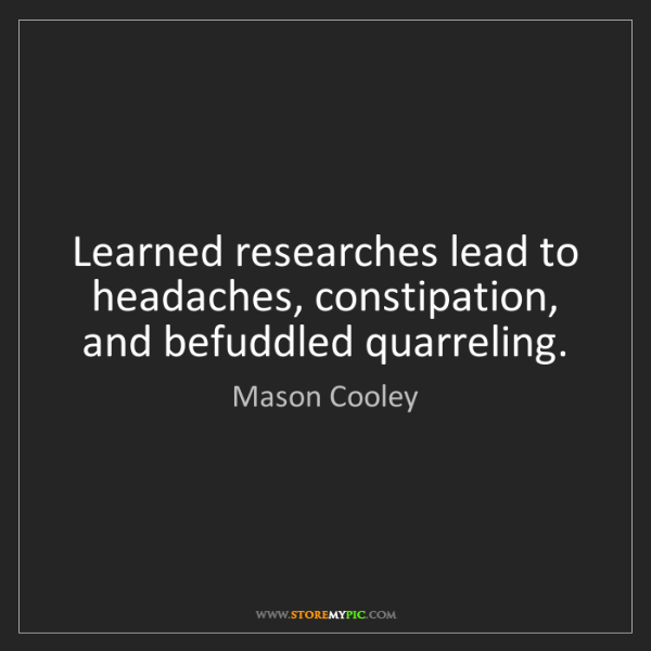 Mason Cooley: Learned researches lead to headaches, constipation, and...