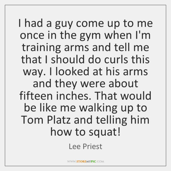 I had a guy come up to me once in the gym ...