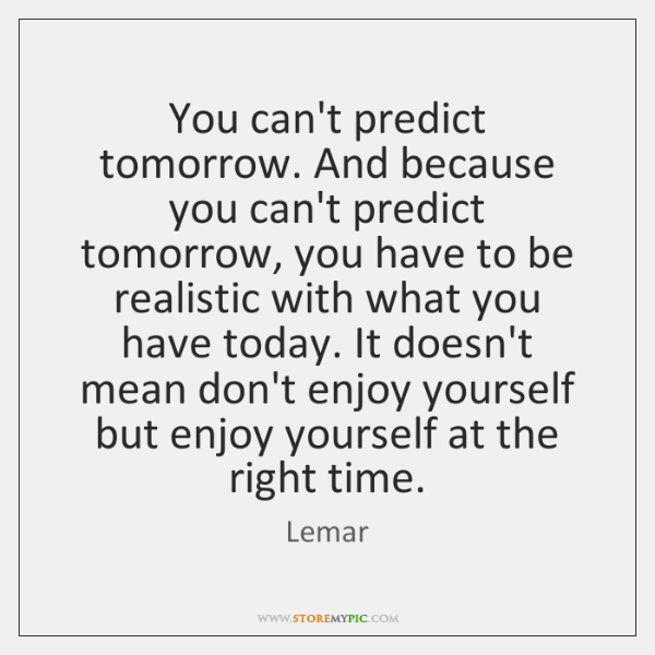 You can't predict tomorrow. And because you can't predict tomorrow, you have ...
