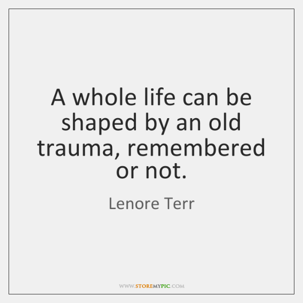 A whole life can be shaped by an old trauma, remembered or ...