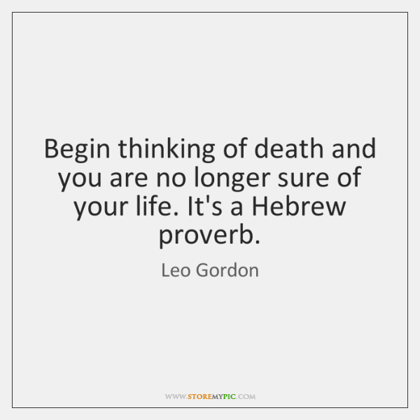 Begin thinking of death and you are no longer sure of your ...