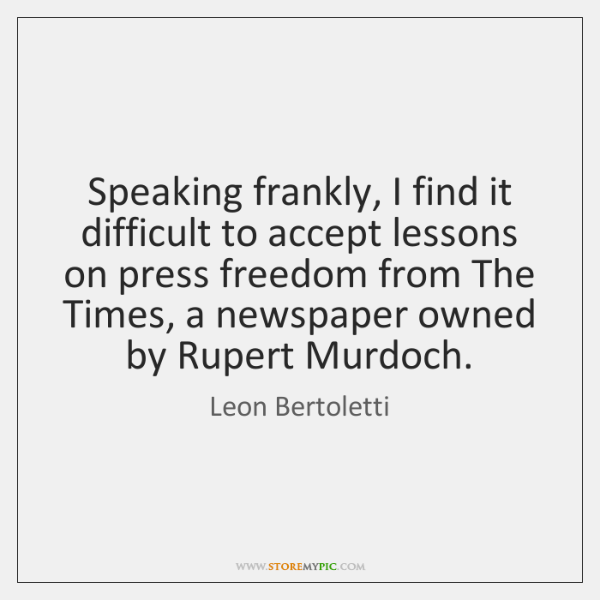Speaking frankly, I find it difficult to accept lessons on press freedom ...