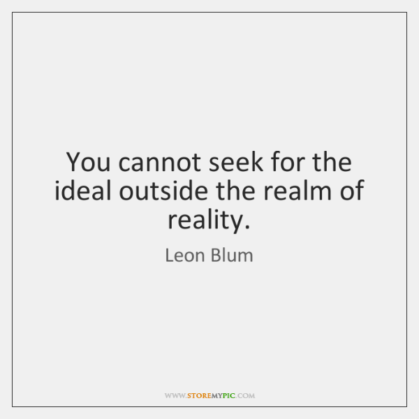 You cannot seek for the ideal outside the realm of reality.