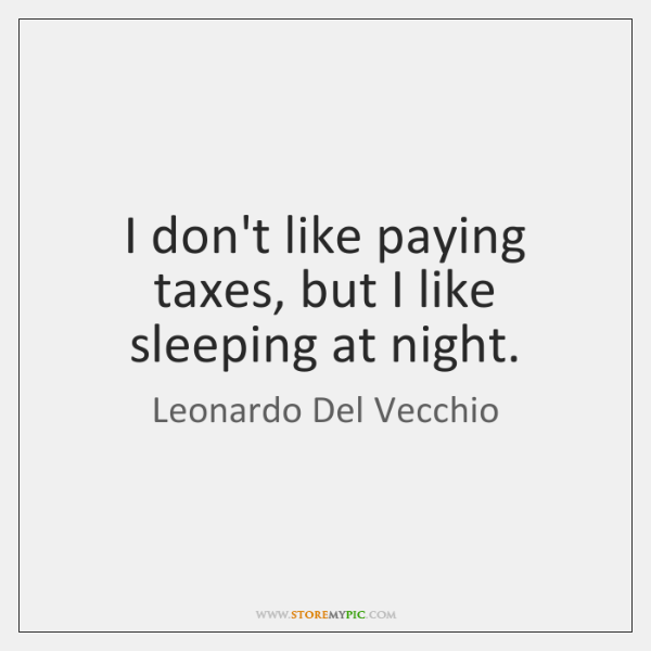 I don't like paying taxes, but I like sleeping at night.