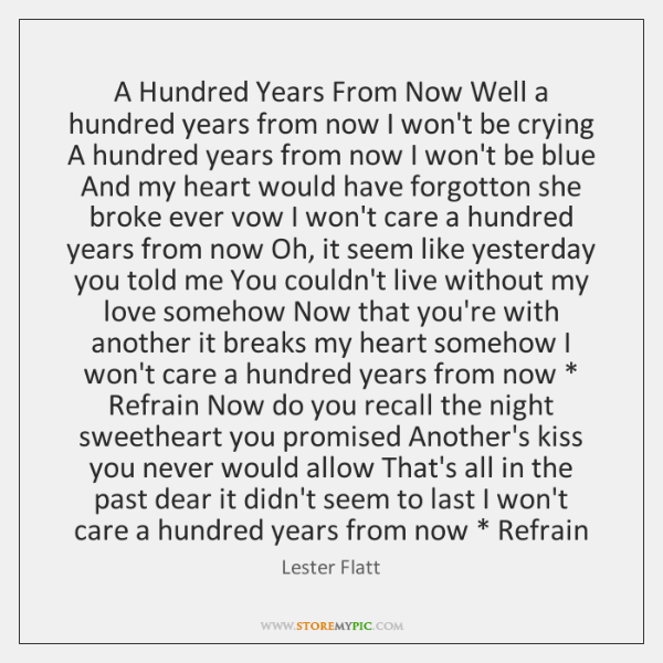 A Hundred Years From Now Well a hundred years from now I ...