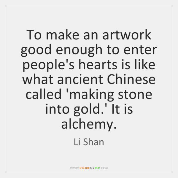 To make an artwork good enough to enter people's hearts is like ...