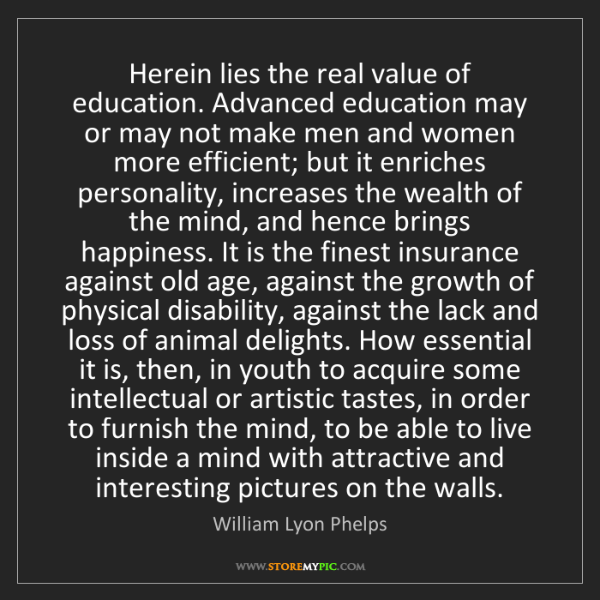 William Lyon Phelps: Herein lies the real value of education. Advanced education...