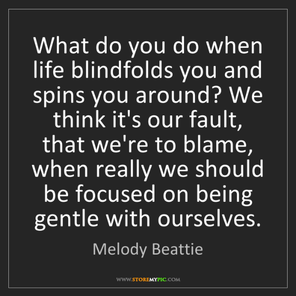 Melody Beattie: What do you do when life blindfolds you and spins you...