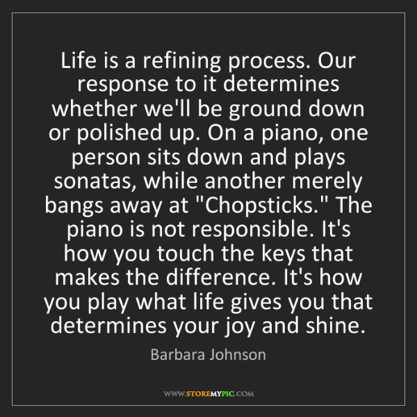 Barbara Johnson: Life is a refining process. Our response to it determines...