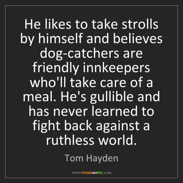 Tom Hayden: He likes to take strolls by himself and believes dog-catchers...
