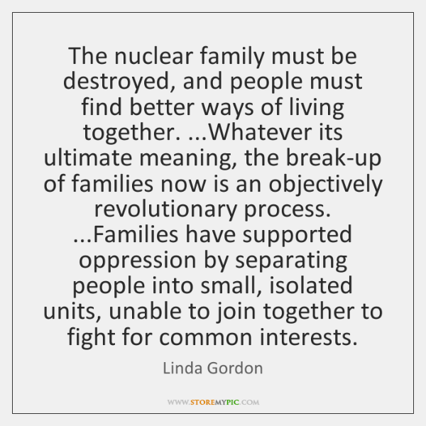 The nuclear family must be destroyed, and people must find better ways ...