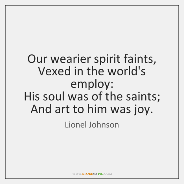 Our wearier spirit faints,   Vexed in the world's employ:   His soul was ...