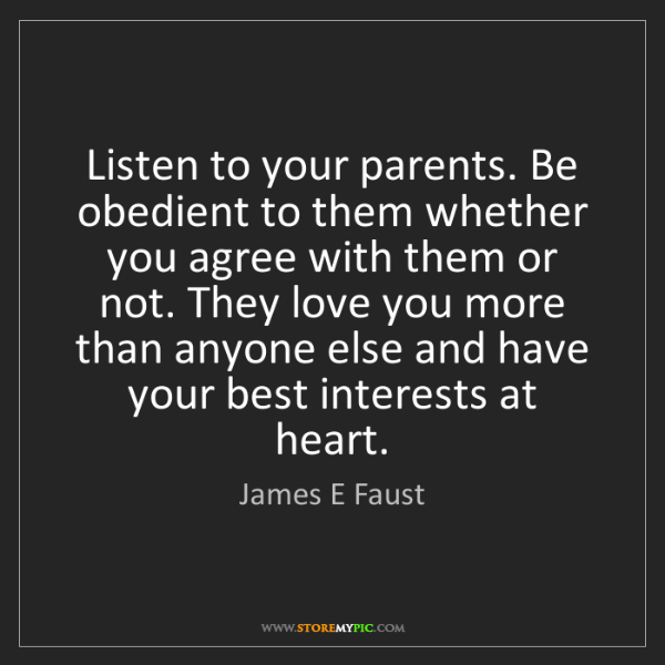 James E Faust: Listen to your parents. Be obedient to them whether you...