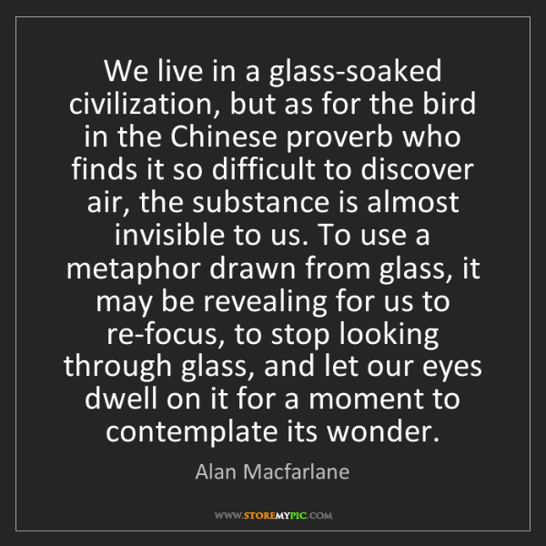 Alan Macfarlane: We live in a glass-soaked civilization, but as for the...