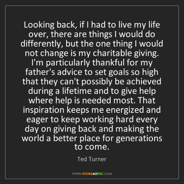 Ted Turner: Looking back, if I had to live my life over, there are...