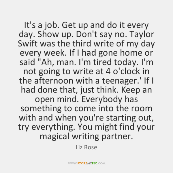 It's a job. Get up and do it every day. Show up. ...