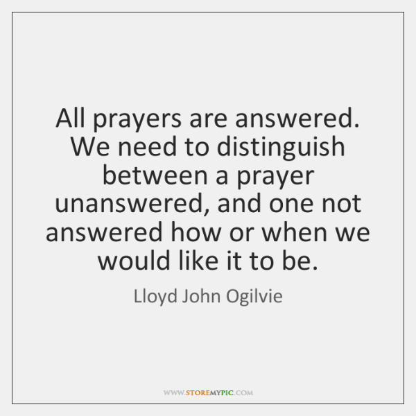 All prayers are answered. We need to distinguish between a prayer unanswered, ...