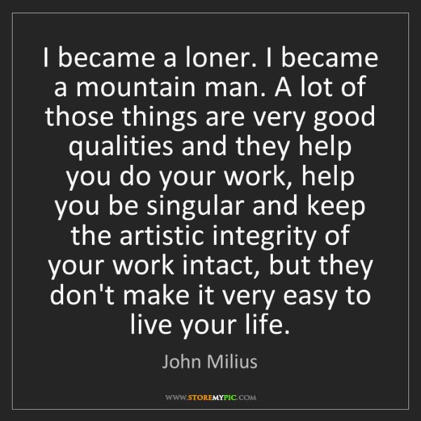 John Milius: I became a loner. I became a mountain man. A lot of those...