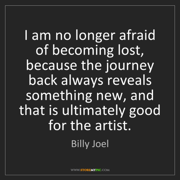 Billy Joel: I am no longer afraid of becoming lost, because the journey...