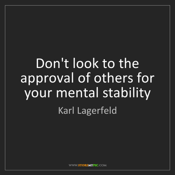 Karl Lagerfeld: Don't look to the approval of others for your mental...