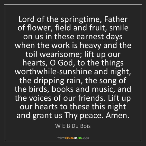 W E B Du Bois: Lord of the springtime, Father of flower, field and fruit,...