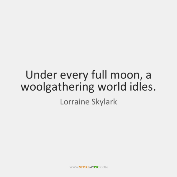 Under every full moon, a woolgathering world idles.