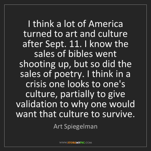 Art Spiegelman: I think a lot of America turned to art and culture after...