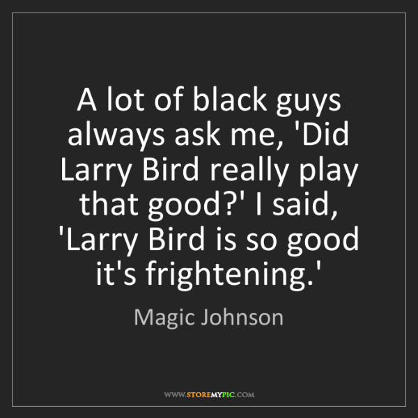 Magic Johnson: A lot of black guys always ask me, 'Did Larry Bird really...