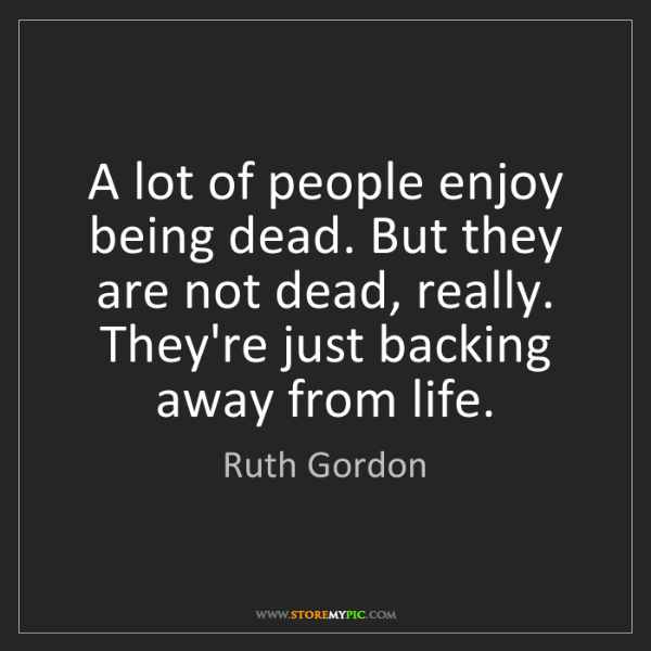 Ruth Gordon: A lot of people enjoy being dead. But they are not dead,...