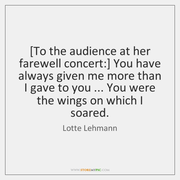 [To the audience at her farewell concert:] You have always given me ...