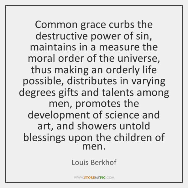Common grace curbs the destructive power of sin, maintains in a measure ...
