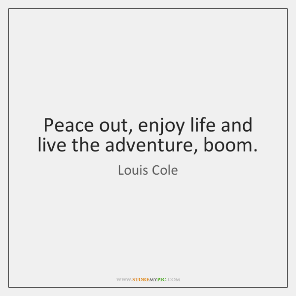 Peace out, enjoy life and live the adventure, boom.