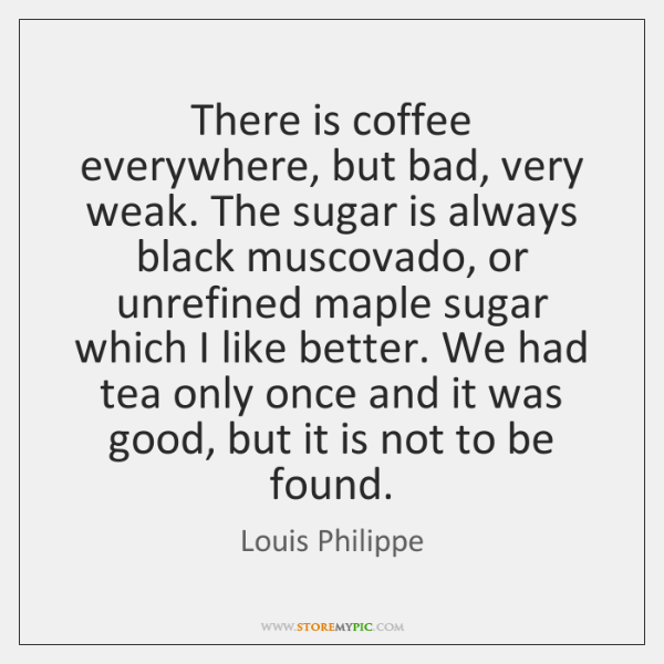 There is coffee everywhere, but bad, very weak. The sugar is always ...