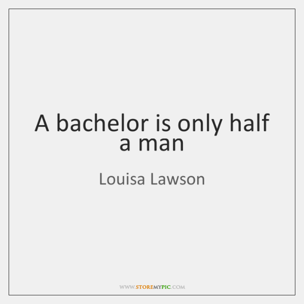 A bachelor is only half a man