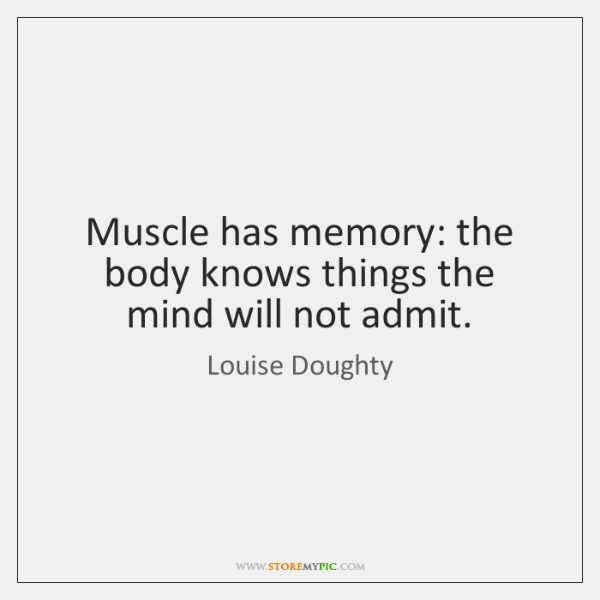 Muscle has memory: the body knows things the mind will not admit.