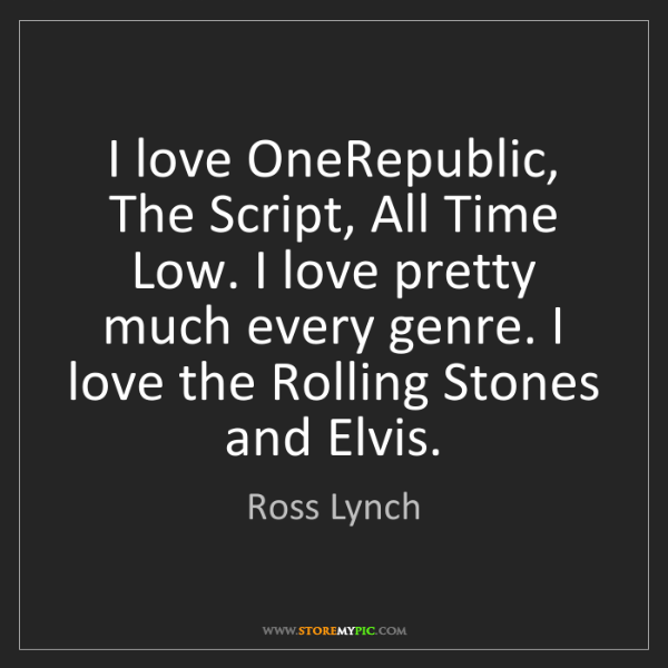 Ross Lynch: I love OneRepublic, The Script, All Time Low. I love...